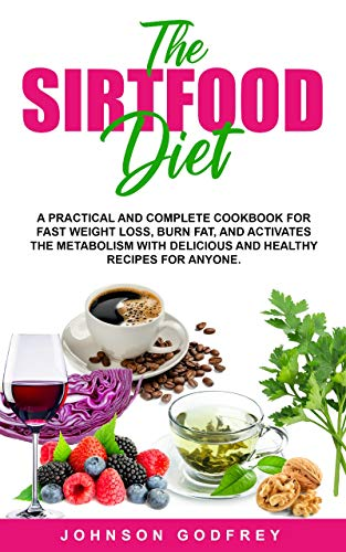 SIRTFOOD DIET: A practical and complete Cookbook for fast weight loss, burn fat, and activates the metabolism with delicious and healthy recipes for anyone.