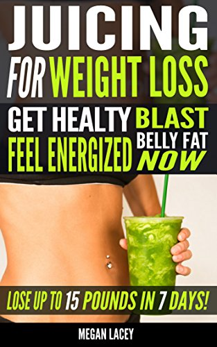 Juicing for Weight Loss: Get Healthy, Feel Energized and Blast Belly Fat Now. Lose up to 15 Pounds in 7 days! (Juicing Detox Diet Book 1)