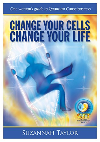 Change Your Cells Change Your Life: One woman's guide to Quantum Conciousness