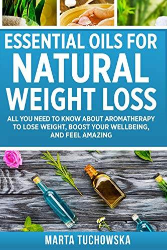 Essential Oils for Natural Weight Loss: All You Need to Know about Aromatherapy to Lose Massive Weight and Feel Amazing (Aromatherapy, Natural Remedies, Essential Oils)