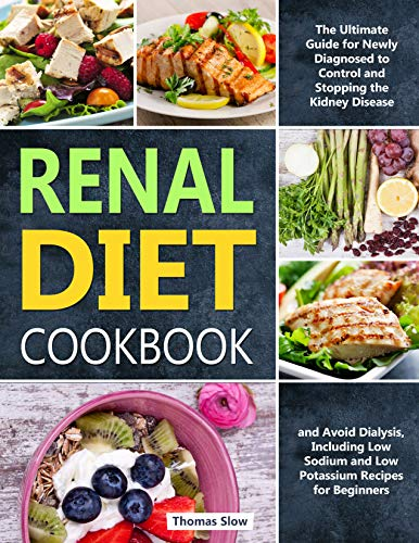 Renal Diet Cookbook: The Ultimate Guide for Newly Diagnosed to Control and Stopping the Kidney Disease and Avoid Dialysis, Including Low Sodium and Low Potassium Recipes for Beginners