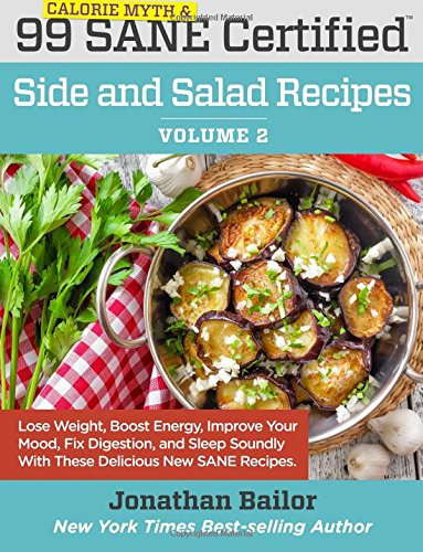 99 Calorie Myth and SANE Certified Side and Salad Recipes Volume 2: Lose Weight, Increase Energy, Improve Your Mood, Fix Digestion, and Sleep Soundly ... (Calorie Myth and SANE Certified Recipes)