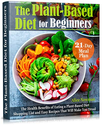 The Plant-Based Diet for Beginners: The Health Benefits of Eating a Plant-Based Diet. 21-Day Meal Plan, Shopping List and Easy Recipes That Will Make You Drool