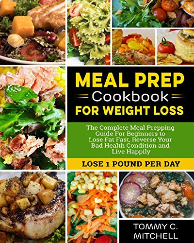 Meal Prep Cookbook  for Weight Loss: The Complete Meal Prepping Guide For Beginners to Lose Fat Fast, Reverse Your Bad Health Condition and Live Happily (LOSE 1 POUND PER DAY )