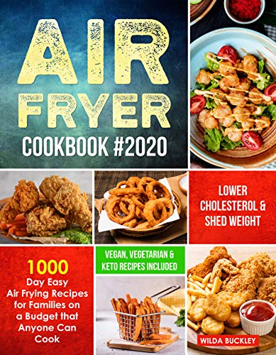 Air Fryer Cookbook #2020: 1000 Day Easy Air Frying Recipes for Families on a Budget that Anyone Can Cook   Lower Cholesterol & Shed Weight (Vegan, Vegetarian & Keto Recipes Included)